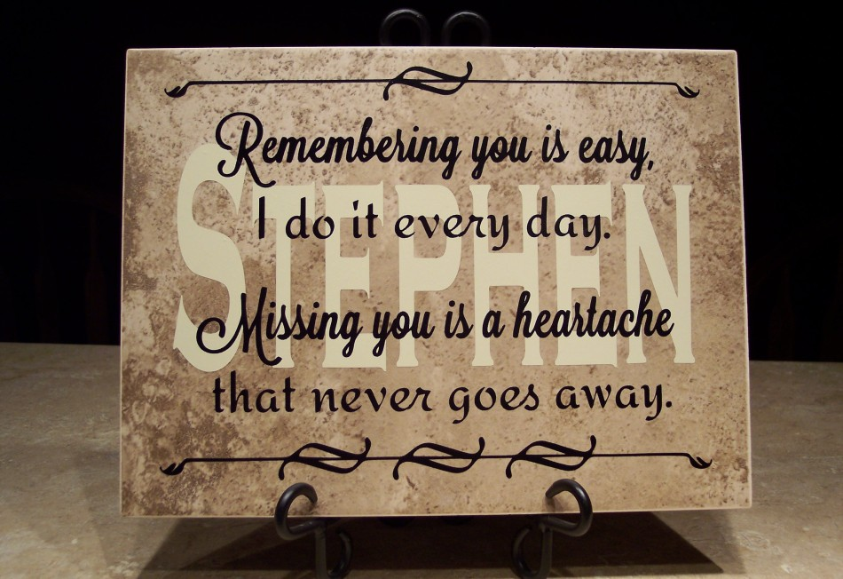 Remembering you is easy, I do it every day.  Missing you is a heartache that never goes away.  Available with or without the personalized name in the background.